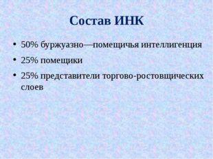 Состав ИНК 50% буржуазно—помещичья интеллигенция 25% помещики 25% представите