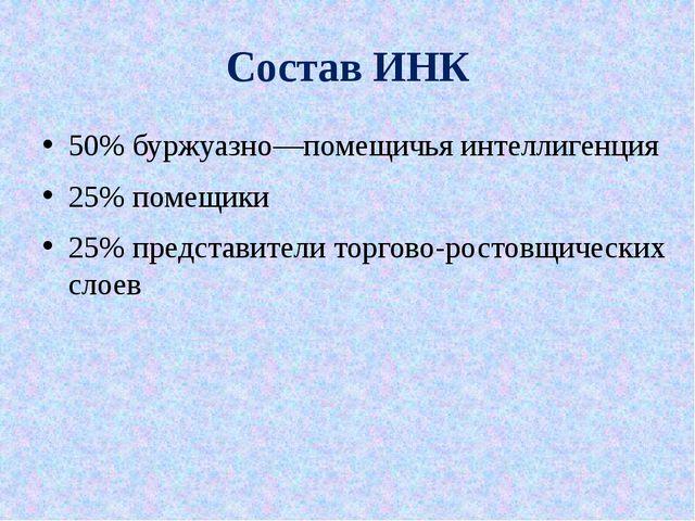Состав ИНК 50% буржуазно—помещичья интеллигенция 25% помещики 25% представите...