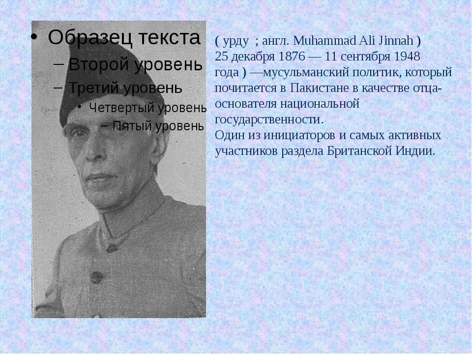 Мухамма́д Али́ Джинна́ ( урду ﻣﺤﻤﺪ ﻋﻠﯽ ﺟﻨﺎﺡ ; англ. Muhammad Ali Jinnah ) 25...