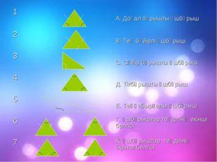 1 А. Доғал бұрышты үшбұрыш 2 В. Тең бүйірлі үшбұрыш 3 С. Сүйір бұрышты
