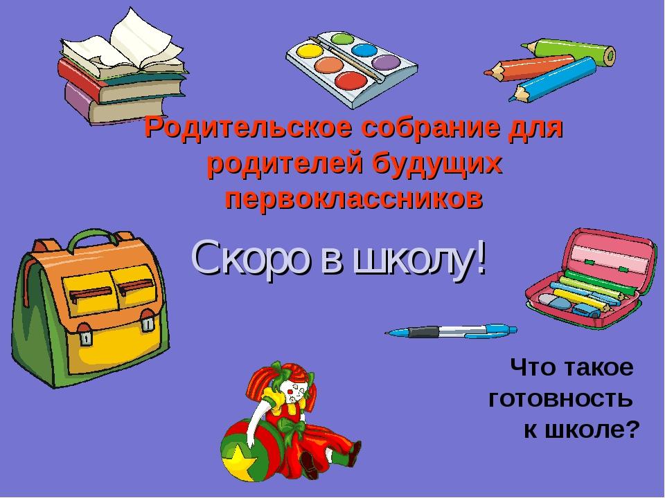 Скоро в школу! Что такое готовность к школе? Родительское собрание для родите...