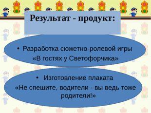 Результат - продукт: Разработка сюжетно-ролевой игры «В гостях у Светофорчика