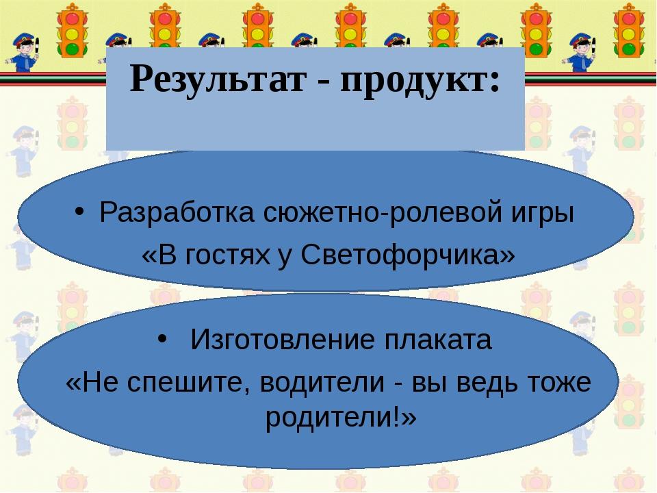 Результат - продукт: Разработка сюжетно-ролевой игры «В гостях у Светофорчика...