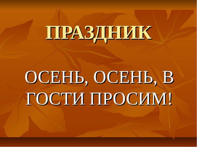 ПРАЗДНИК ОСЕНЬ, ОСЕНЬ, В ГОСТИ ПРОСИМ!