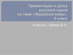 Презентация к уроку русского языка по теме «Фразеологизмы» 5 класс Учитель: Ц