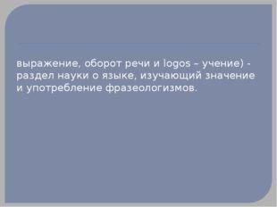 ФРАЗЕОЛО́ГИЯ (от греч. phrasis - выражение, оборот речи и logos – учение) -