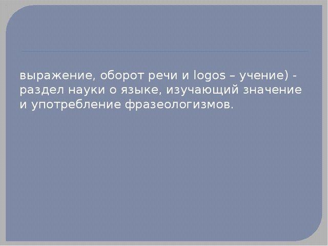ФРАЗЕОЛО́ГИЯ (от греч. phrasis - выражение, оборот речи и logos – учение) -...