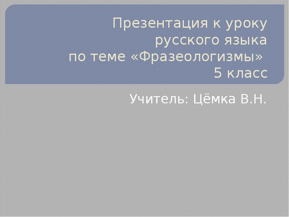 Презентация к уроку русского языка по теме «Фразеологизмы» 5 класс Учитель: Ц...