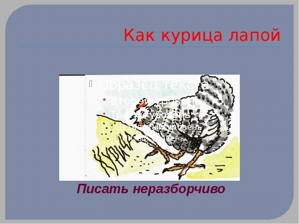 Как курица лапой Писать неразборчиво