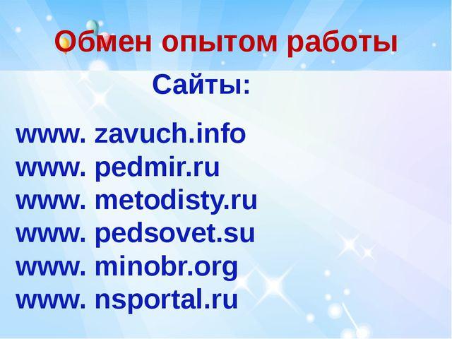 Обмен опытом работы Сайты: www. zavuch.info www. pedmir.ru www. metodisty.ru...