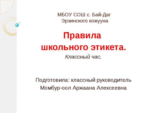 МБОУ СОШ с. Бай-Даг Эрзинского кожууна Правила школьного этикета. Классный ча...