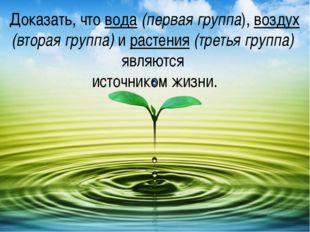 Доказать, что вода (первая группа), воздух (вторая группа) и растения (третья