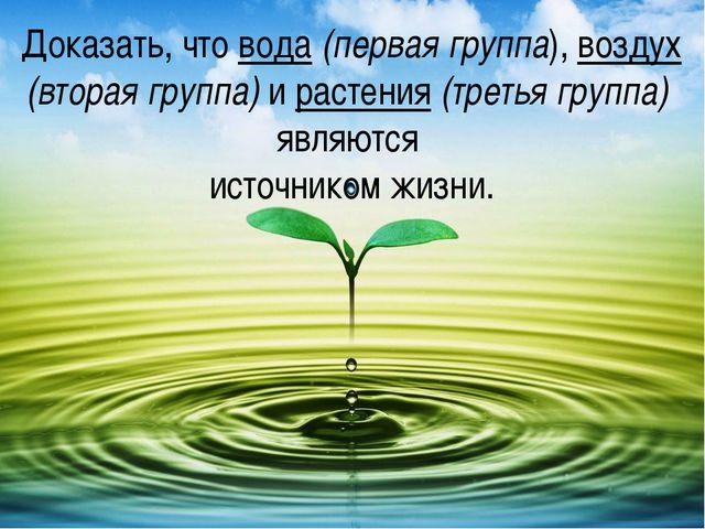 Доказать, что вода (первая группа), воздух (вторая группа) и растения (третья...