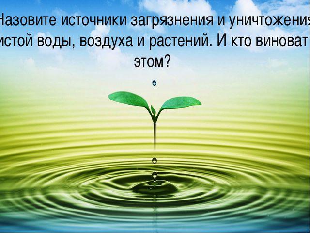 Назовите источники загрязнения и уничтожения чистой воды, воздуха и растений....