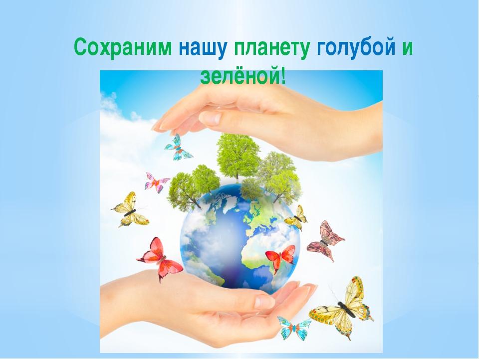 Сохраним нашу планету голубой и зелёной!