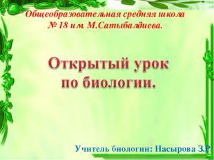 Общеобразовательная средняя школа № 18 им. М.Сатыбалдиева. Учитель биологии: