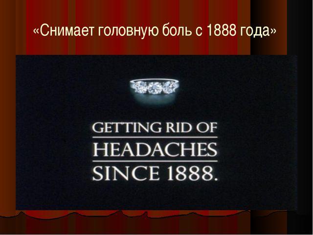 «Снимает головную боль с 1888 года»