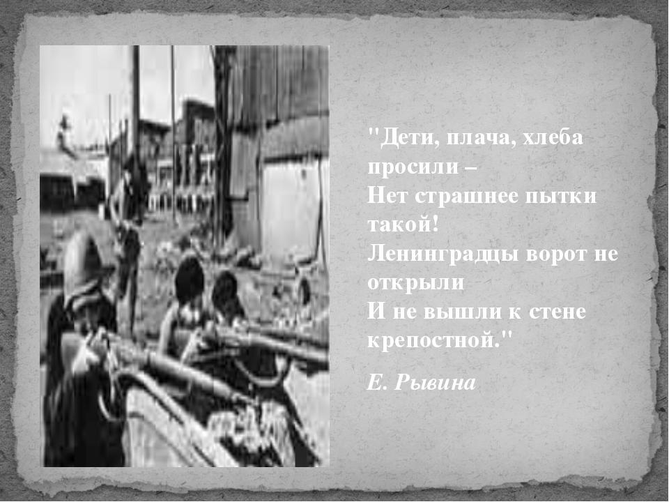 """""""Дети, плача, хлеба просили – Нет страшнее пытки такой! Ленинградцы ворот не..."""
