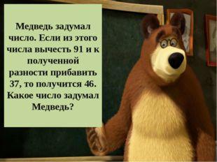 Медведь задумал число. Если из этого числа вычесть 91 и к полученной разности