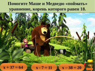 Помогите Маше и Медведю «поймать» уравнение, корень которого равен 18. х + 37