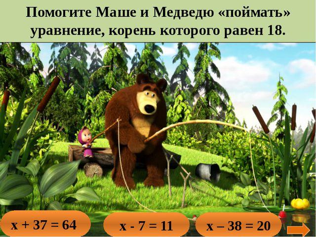 Помогите Маше и Медведю «поймать» уравнение, корень которого равен 18. х + 37...