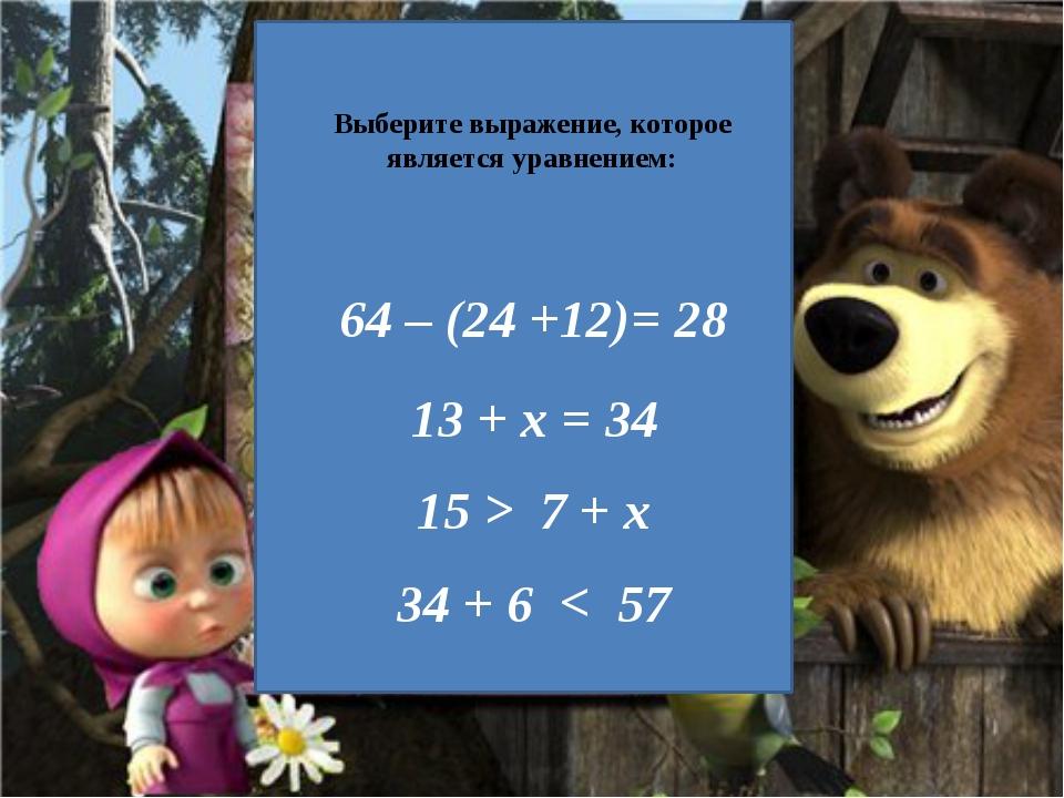 Выберите выражение, которое является уравнением: 64 – (24 +12)= 28 13 + х =...