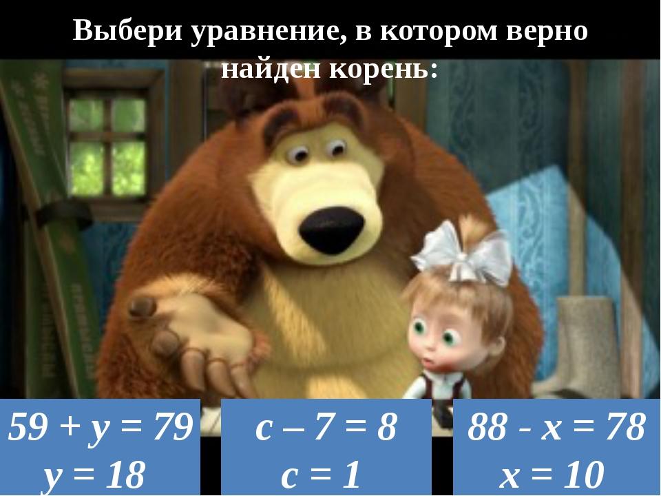 Выбери уравнение, в котором верно найден корень: 88 - х = 78 х = 10 59 + у =...
