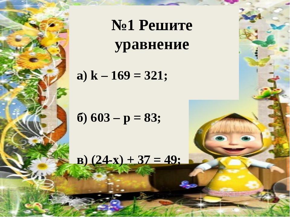 №1 Решите уравнение а) k – 169 = 321; б) 603 – p = 83; в) (24-x) + 37 = 49;