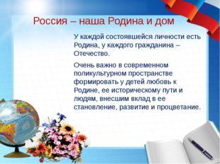 Россия – наша Родина и дом У каждой состоявшейся личности есть Родина, у кажд