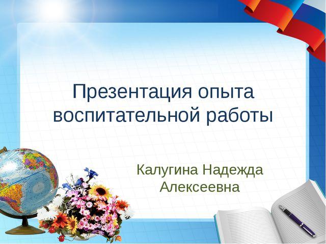 Презентация опыта воспитательной работы Калугина Надежда Алексеевна