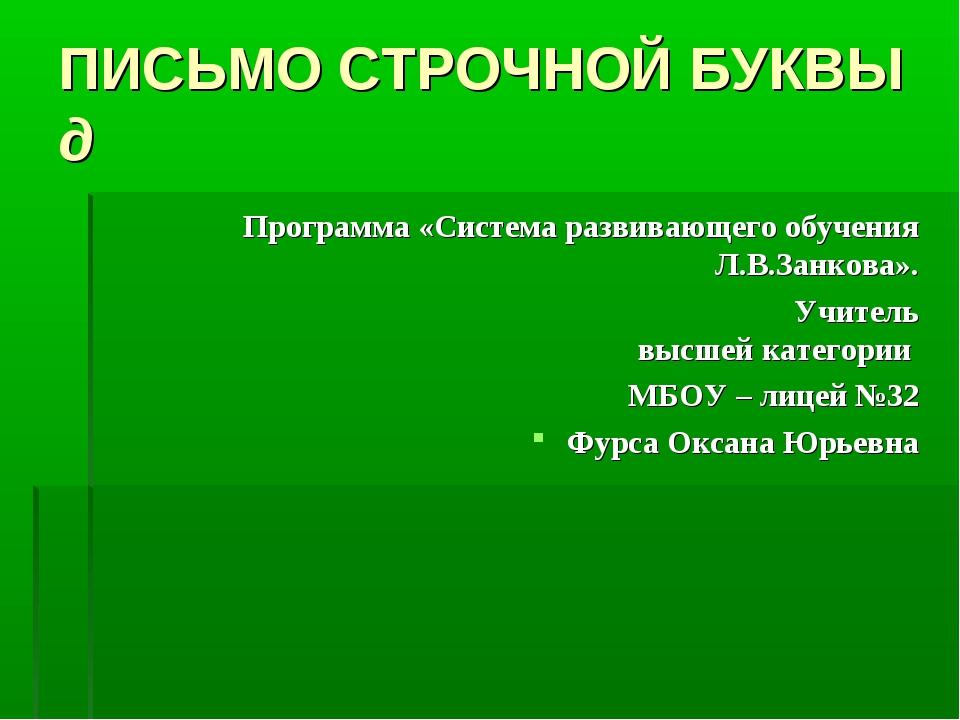 ПИСЬМО СТРОЧНОЙ БУКВЫ д Программа «Система развивающего обучения Л.В.Занкова»...