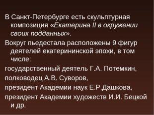 В Санкт-Петербурге есть скульптурная композиция «Екатерина II в окружении сво