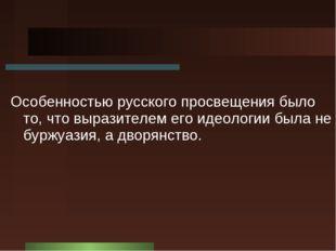 Особенностью русского просвещения было то, что выразителем его идеологии была