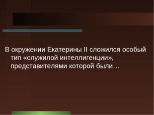В окружении Екатерины II cложился особый тип «служилой интеллигенции», предст