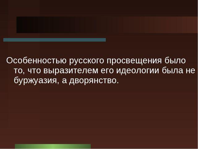 Особенностью русского просвещения было то, что выразителем его идеологии была...