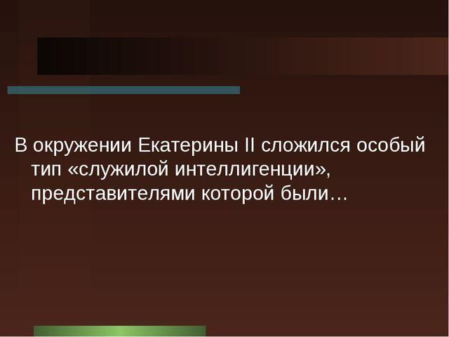 В окружении Екатерины II cложился особый тип «служилой интеллигенции», предст...