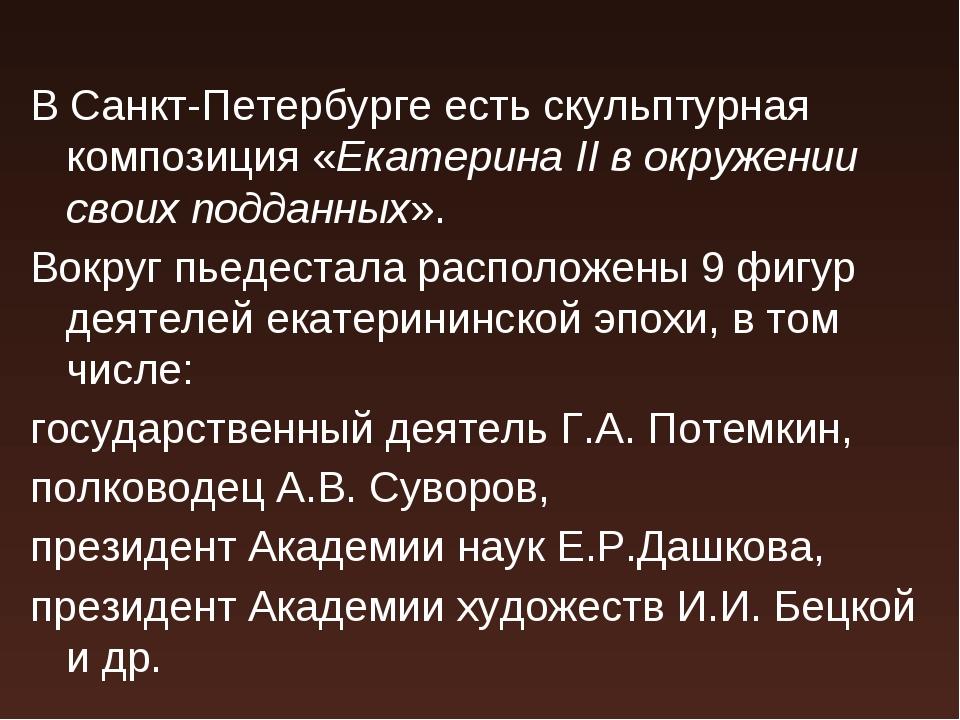В Санкт-Петербурге есть скульптурная композиция «Екатерина II в окружении сво...