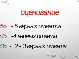 оценивание «5» - 5 верных ответов «4» -4 верных ответа «3» - 2 - 3 верных отв