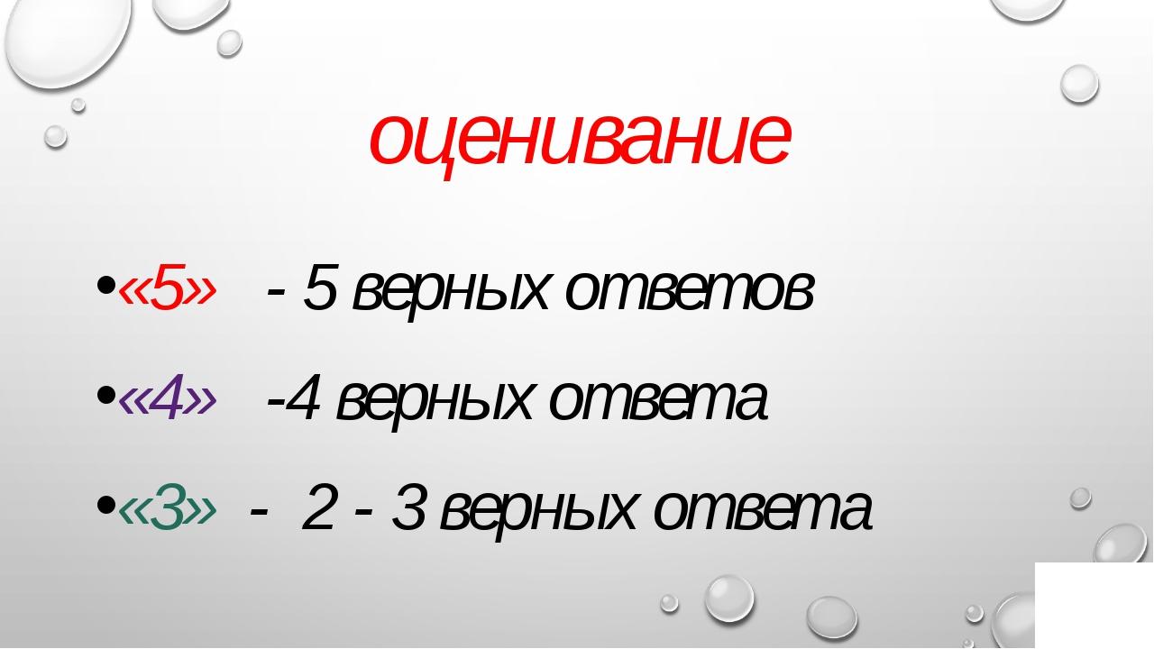 оценивание «5» - 5 верных ответов «4» -4 верных ответа «3» - 2 - 3 верных отв...