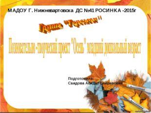 МАДОУ Г. Нижневартовска ДС №41 РОСИНКА -2015г Подготовила: Саидова Абидат Бай
