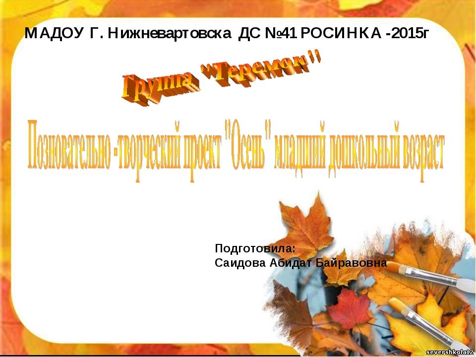 МАДОУ Г. Нижневартовска ДС №41 РОСИНКА -2015г Подготовила: Саидова Абидат Бай...