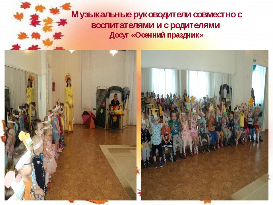 Музыкальные руководители совместно с воспитателями и с родителями Досуг «Осен...