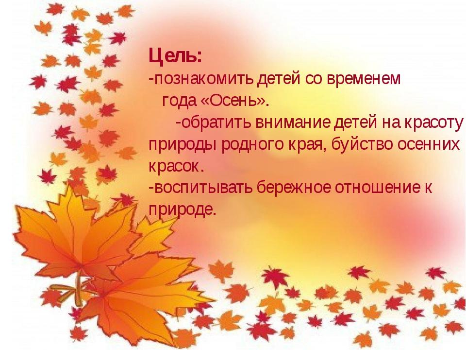Цель: -познакомить детей со временем года «Осень». -обратить внимание детей н...