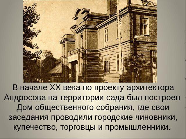 В начале ХХ века по проекту архитектора Андросова на территории сада был пос...