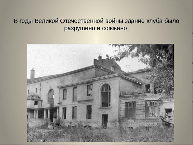 В годы Великой Отечественной войны здание клуба было разрушено и сожжено.