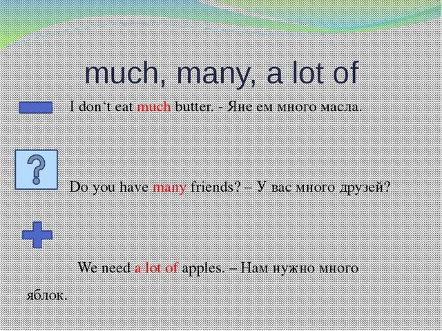 much, many, a lot of I don't eat much butter. - Яне ем много масла. Do you ha...