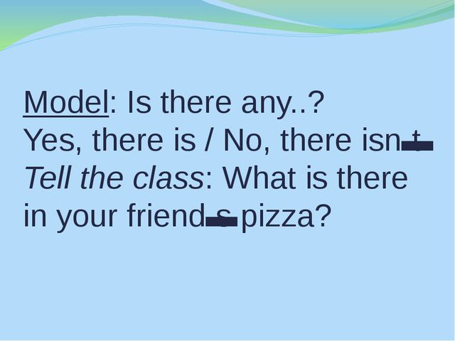 Model: Is there any..? Yes, there is / No, there isn't. Tell the class: What...