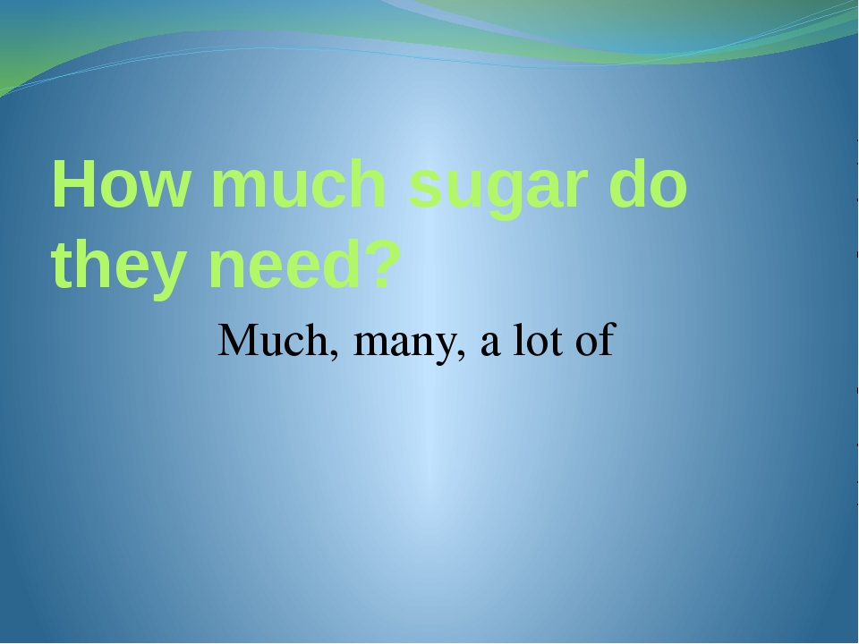 How much sugar do they need? Much, many, a lot of