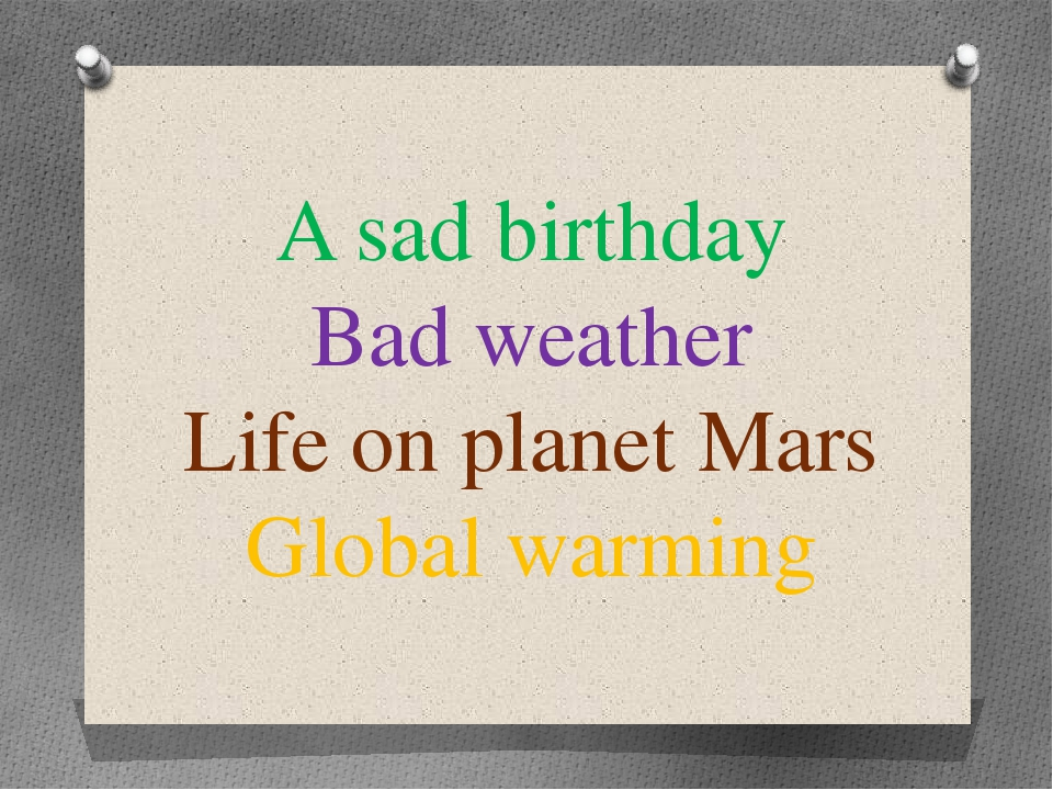 A sad birthday Bad weather Life on planet Mars Global warming