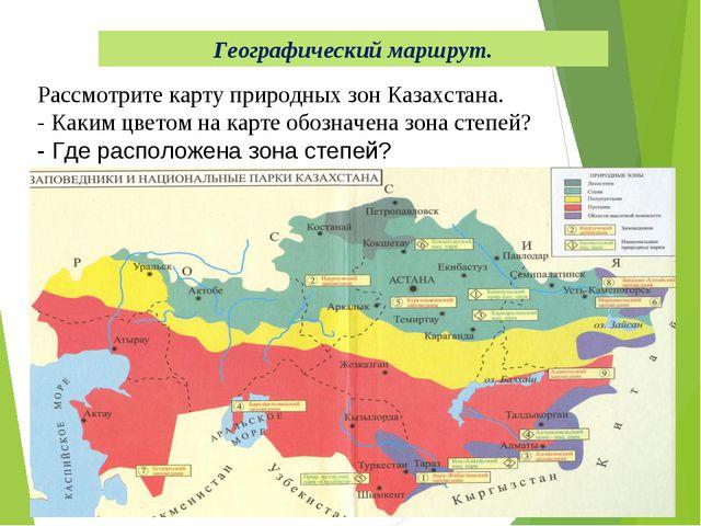 Географический маршрут. Рассмотрите карту природных зон Казахстана. - Каким ц...
